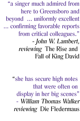 a singer much admired from here to Greensboro and beyond ... uniformly excellent ... confirming favorable reports from critical colleagues. -John W. Lambert reviewing the Rise and Fall of King David | she has secure high notes that were often on display in her big scenes. -William Thomas Walker reviewing Die Fledermaus